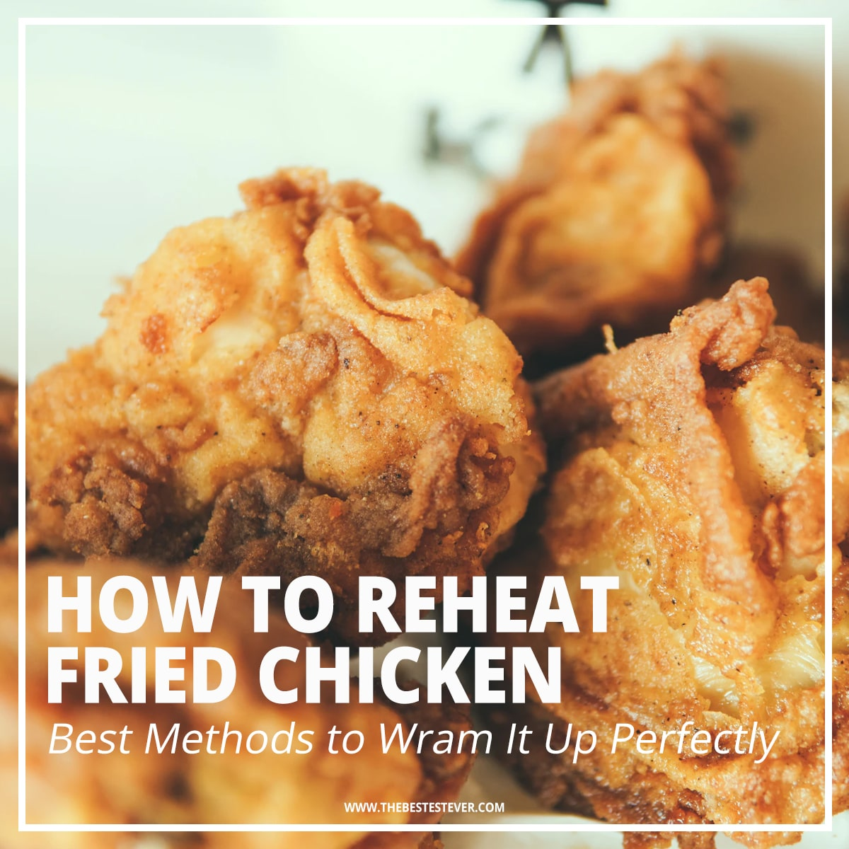 How to Reheat Fried Chicken: 4 Best Methods to Use